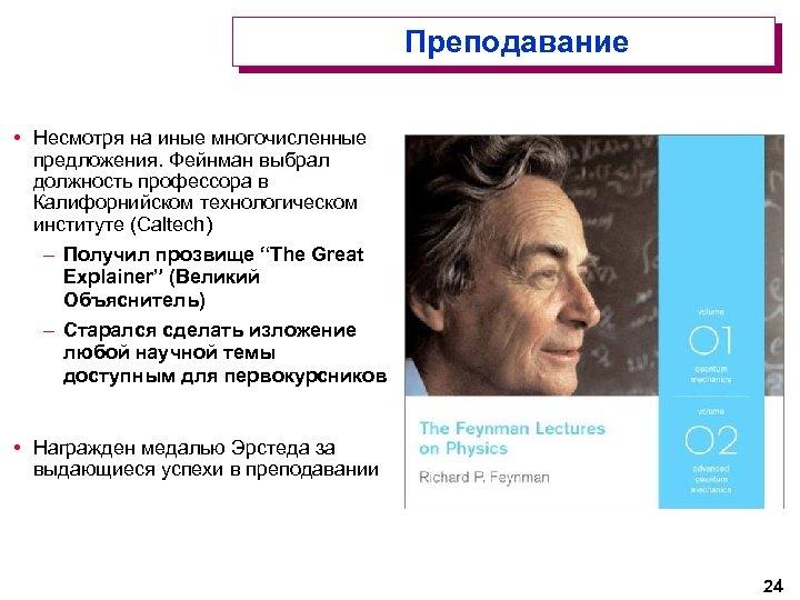 Преподавание • Несмотря на иные многочисленные предложения. Фейнман выбрал должность профессора в Калифорнийском технологическом