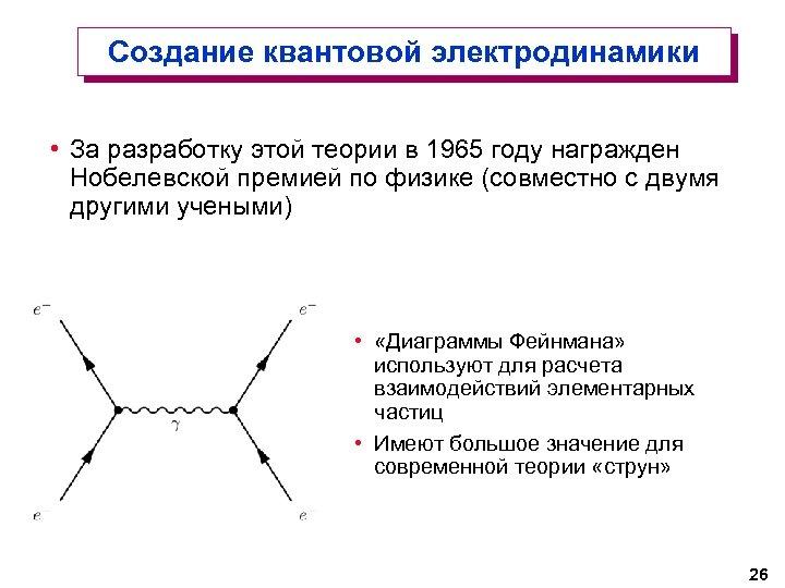 Создание квантовой электродинамики • За разработку этой теории в 1965 году награжден Нобелевской премией