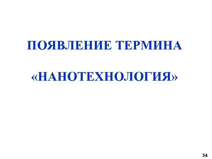ПОЯВЛЕНИЕ ТЕРМИНА «НАНОТЕХНОЛОГИЯ» 34