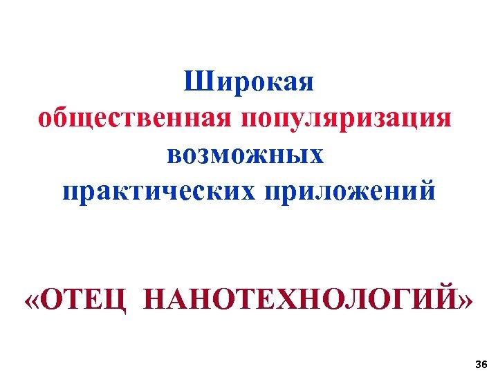 Широкая общественная популяризация возможных практических приложений «ОТЕЦ НАНОТЕХНОЛОГИЙ» 36