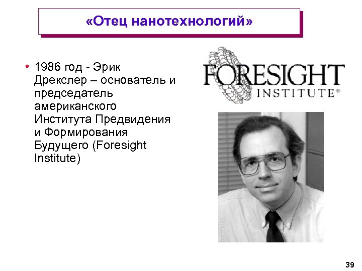 «Отец нанотехнологий» • 1986 год - Эрик Дрекслер – основатель и председатель американского