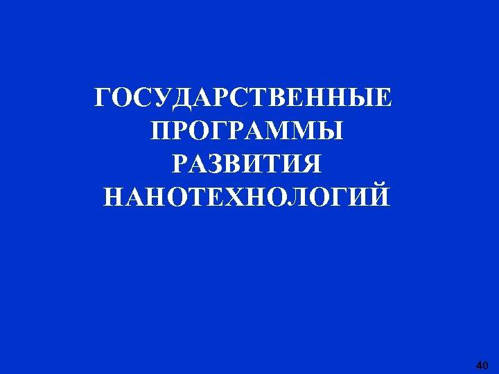 ГОСУДАРСТВЕННЫЕ ПРОГРАММЫ РАЗВИТИЯ НАНОТЕХНОЛОГИЙ 40