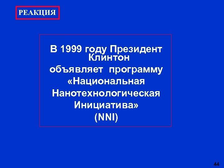 РЕАКЦИЯ В 1999 году Президент Клинтон объявляет программу «Национальная Нанотехнологическая Инициатива» (NNI) 44