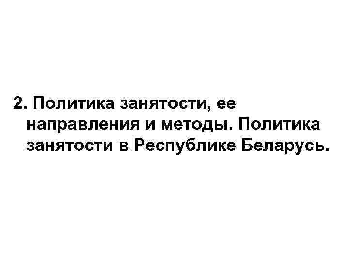 2. Политика занятости, ее направления и методы. Политика занятости в Республике Беларусь.
