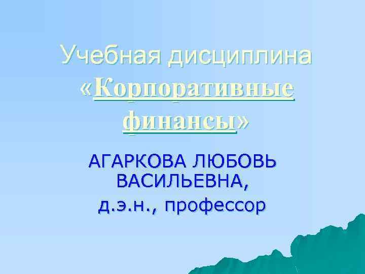 Учебная дисциплина «Корпоративные финансы» АГАРКОВА ЛЮБОВЬ ВАСИЛЬЕВНА, д. э. н. , профессор