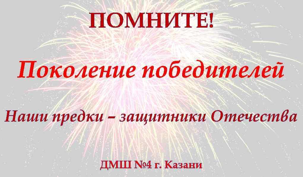 ПОМНИТЕ! Поколение победителей Наши предки – защитники Отечества ДМШ № 4 г. Казани