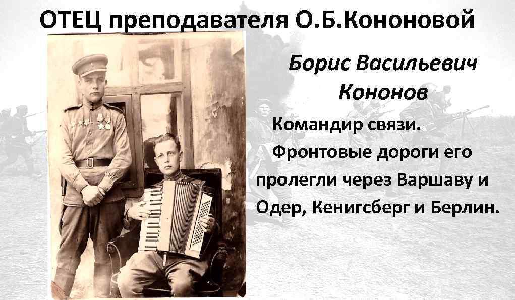 ОТЕЦ преподавателя О. Б. Кононовой Борис Васильевич Кононов Командир связи. Фронтовые дороги его пролегли