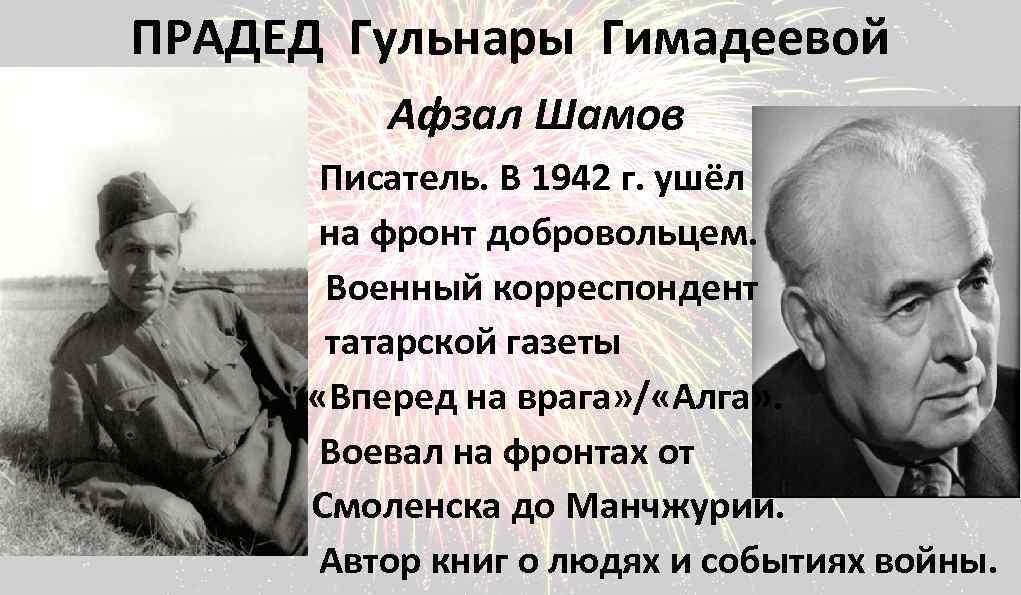 ПРАДЕД Гульнары Гимадеевой Афзал Шамов Писатель. В 1942 г. ушёл на фронт добровольцем. Военный