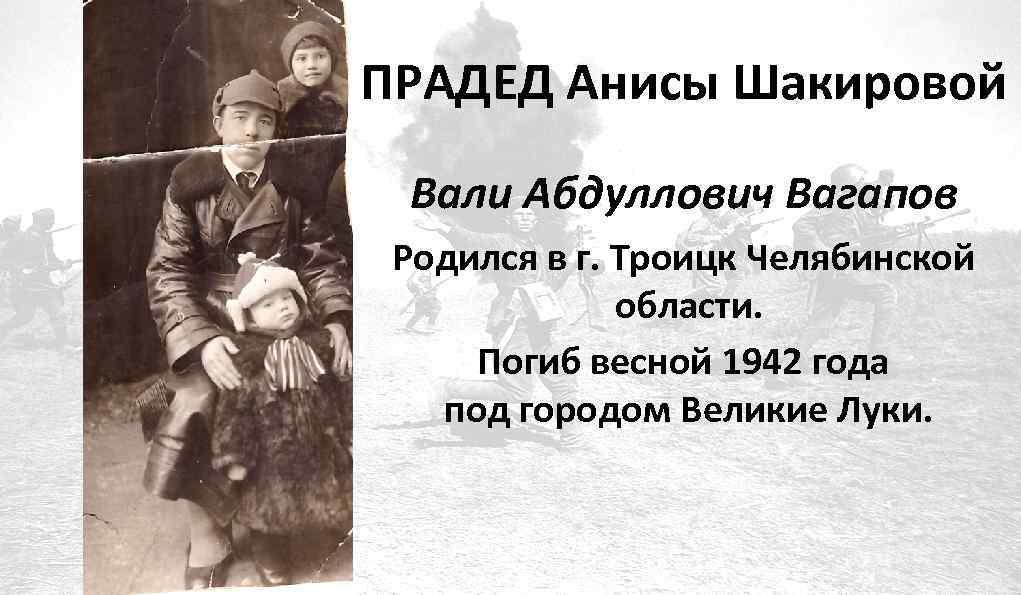 ПРАДЕД Анисы Шакировой Вали Абдуллович Вагапов Родился в г. Троицк Челябинской области. Погиб весной