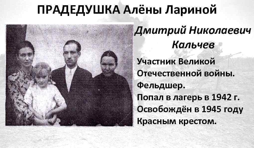 ПРАДЕДУШКА Алёны Лариной Дмитрий Николаевич Кальчев Участник Великой Отечественной войны. Фельдшер. Попал в лагерь