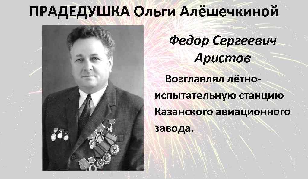 ПРАДЕДУШКА Ольги Алёшечкиной Федор Сергеевич Аристов Возглавлял лётноиспытательную станцию Казанского авиационного завода.