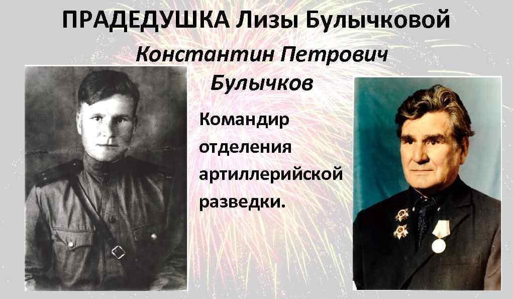 ПРАДЕДУШКА Лизы Булычковой Константин Петрович Булычков Командир отделения артиллерийской разведки.