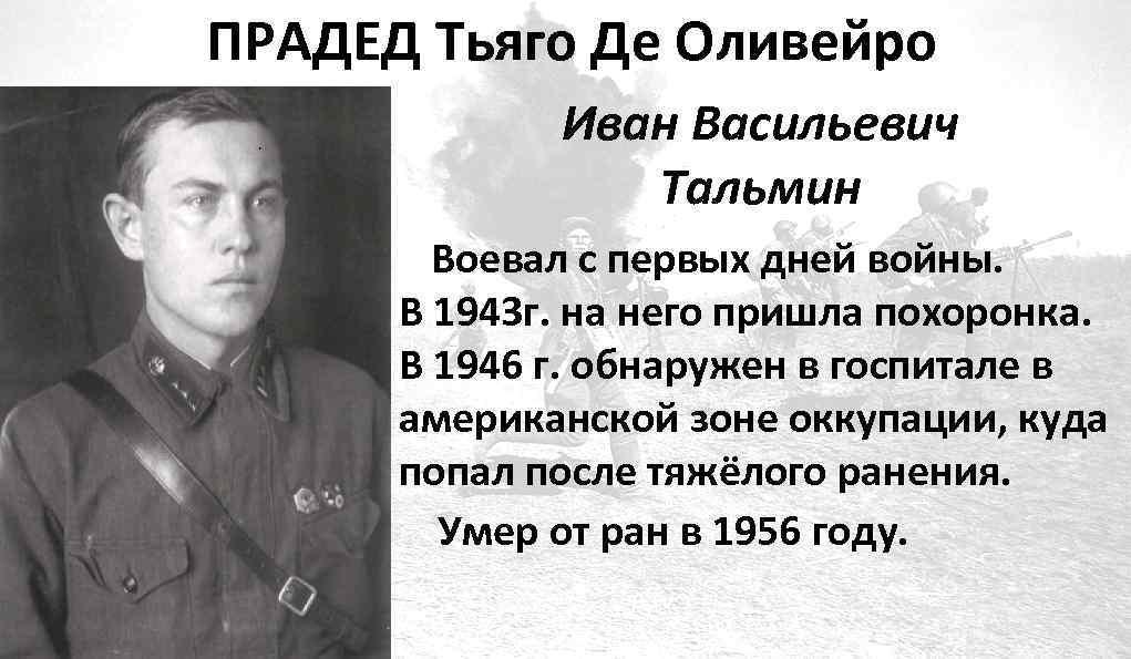 ПРАДЕД Тьяго Де Оливейро Иван Васильевич Тальмин Воевал с первых дней войны. В 1943