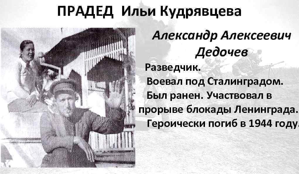 ПРАДЕД Ильи Кудрявцева Александр Алексеевич Дедочев Разведчик. Воевал под Сталинградом. Был ранен. Участвовал в