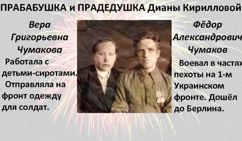 ПРАБАБУШКА и ПРАДЕДУШКА Дианы Кирилловой Вера Григорьевна Чумакова Работала с детьми-сиротами. Отправляла на фронт
