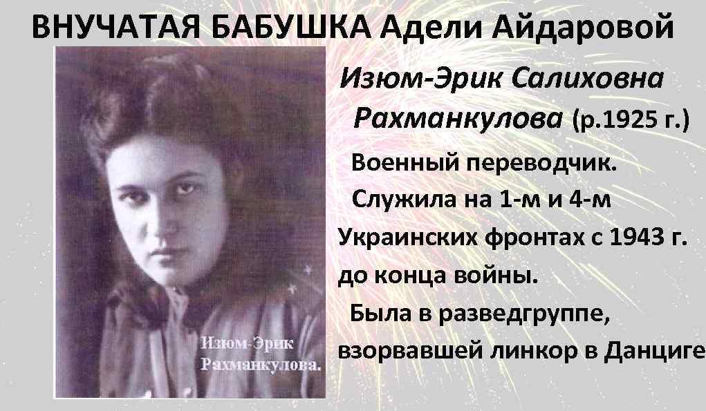 ВНУЧАТАЯ БАБУШКА Адели Айдаровой Изюм-Эрик Салиховна Рахманкулова (р. 1925 г. ) Военный переводчик. Служила