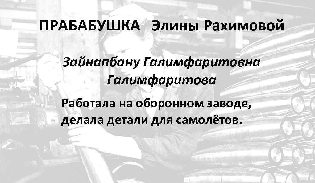 ПРАБАБУШКА Элины Рахимовой Зайнапбану Галимфаритовна Галимфаритова Работала на оборонном заводе, делала детали для самолётов.