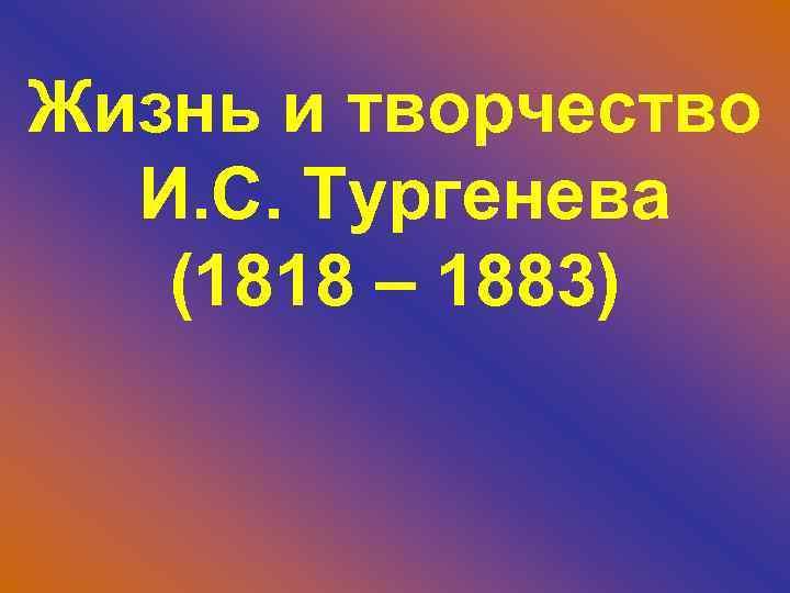 Жизнь и творчество И. С. Тургенева (1818 – 1883)