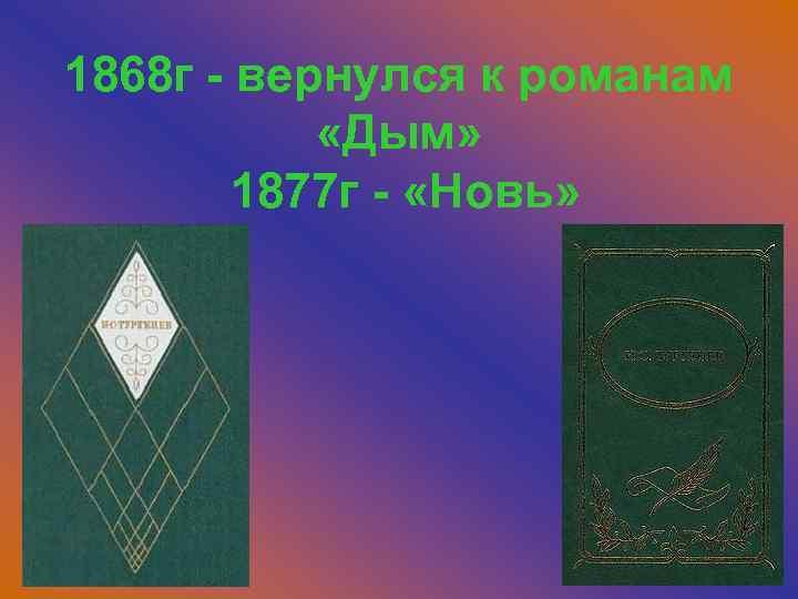 1868 г - вернулся к романам «Дым» 1877 г - «Новь»