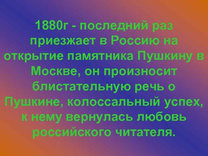 1880 г - последний раз приезжает в Россию на открытие памятника Пушкину в Москве,