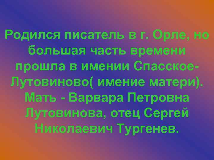 Родился писатель в г. Орле, но большая часть времени прошла в имении Спасское. Лутовиново(