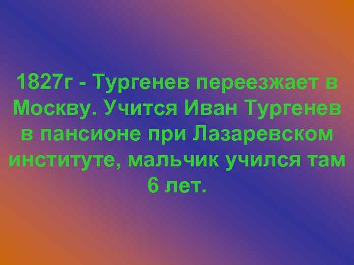 1827 г - Тургенев переезжает в Москву. Учится Иван Тургенев в пансионе при Лазаревском