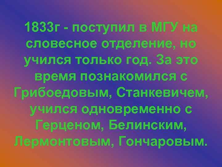 1833 г - поступил в МГУ на словесное отделение, но учился только год. За