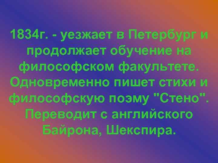 1834 г. - уезжает в Петербург и продолжает обучение на философском факультете. Одновременно пишет