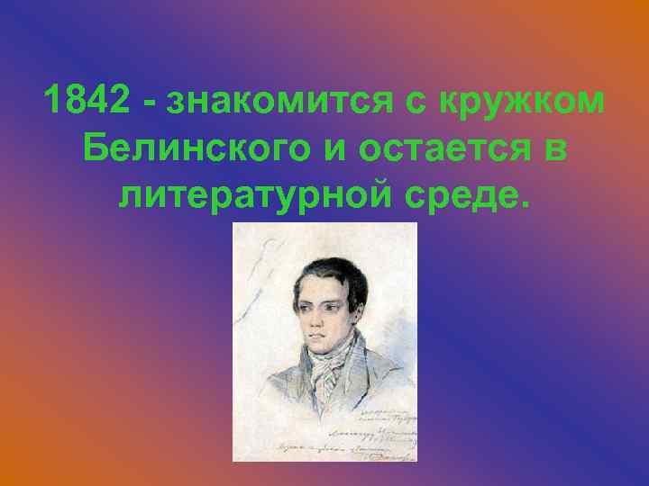 1842 - знакомится с кружком Белинского и остается в литературной среде.