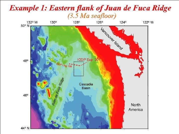 Example 1: Eastern flank of Juan de Fuca Ridge (3. 5 Ma seafloor) IODP