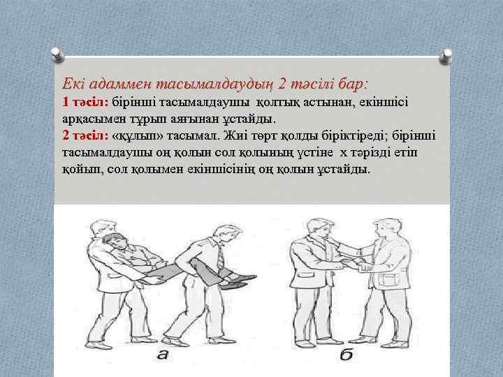 Екі адаммен тасымалдаудың 2 тәсілі бар: 1 тәсіл: бірінші тасымалдаушы қолтық астынан, екіншісі арқасымен