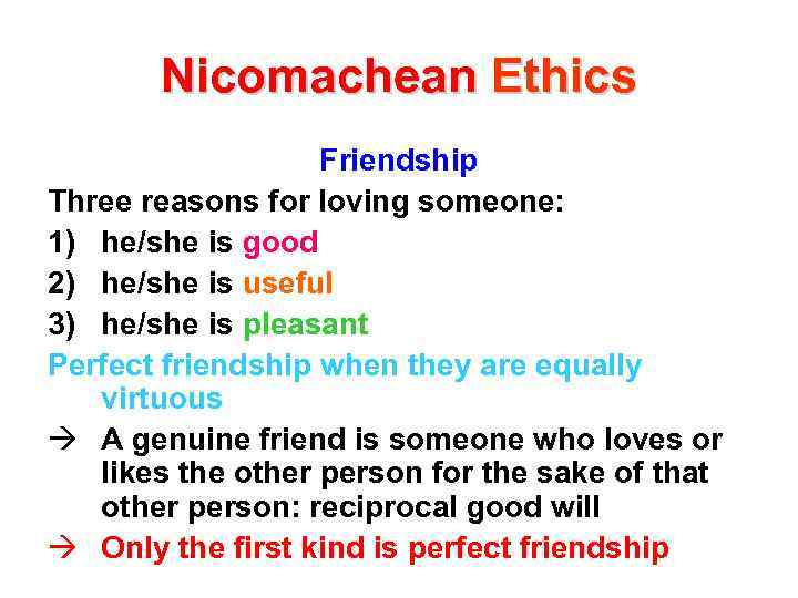 Nicomachean Ethics Friendship Three reasons for loving someone: 1) he/she is good 2) he/she