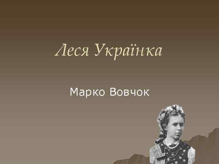 Леся Українка Марко Вовчок