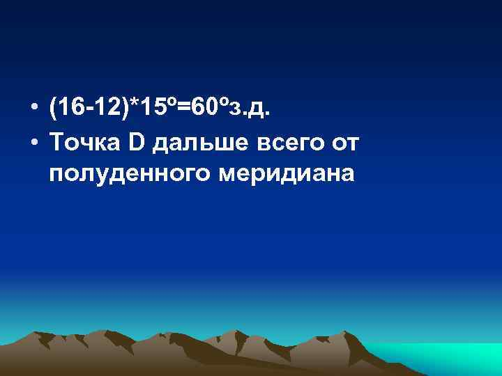 • (16 -12)*15º=60ºз. д. • Точка D дальше всего от полуденного меридиана