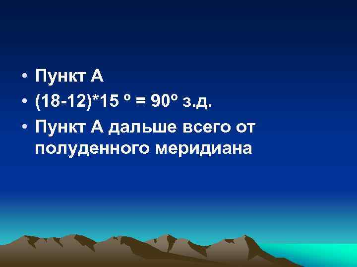 • Пункт А • (18 -12)*15 º = 90º з. д. • Пункт