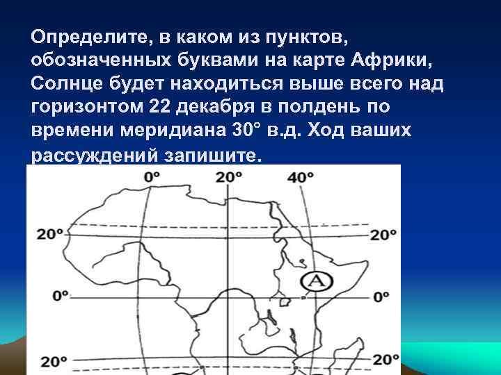 Определите, в каком из пунктов, обозначенных буквами на карте Африки, Солнце будет находиться выше