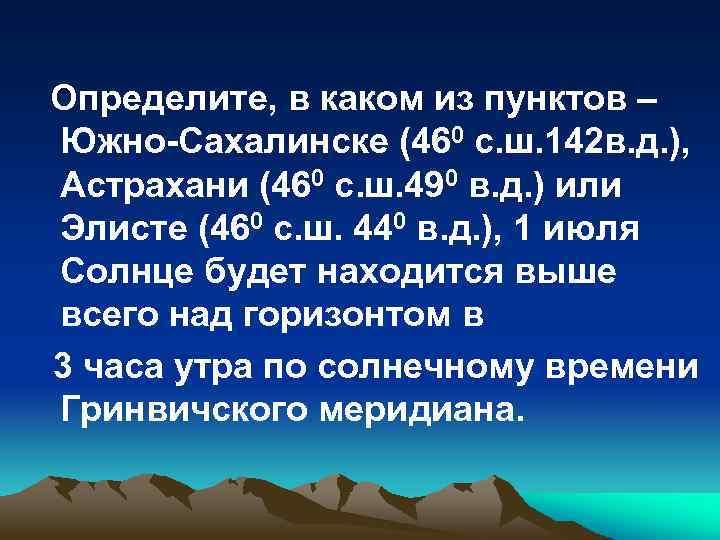 Определите, в каком из пунктов – Южно-Сахалинске (460 с. ш. 142 в. д. ),