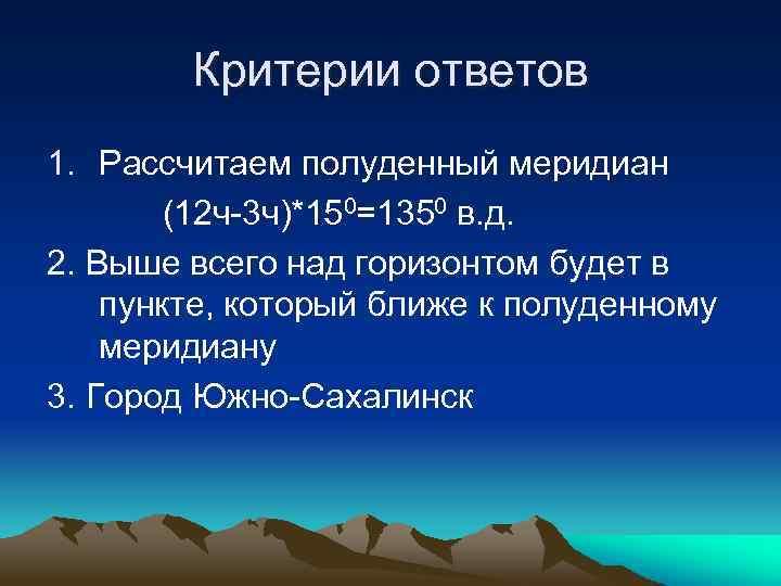 Критерии ответов 1. Рассчитаем полуденный меридиан (12 ч-3 ч)*150=1350 в. д. 2. Выше всего
