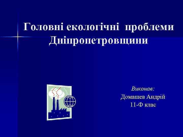 Головні екологічні проблеми Дніпропетровщини Виконав: Домашев Андрій 11 -Ф клас