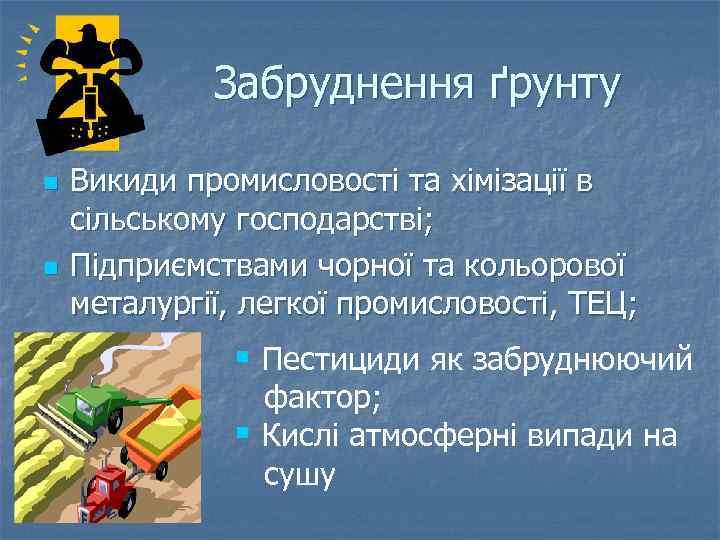 Забруднення ґрунту n n Викиди промисловості та хімізації в сільському господарстві; Підприємствами чорної та