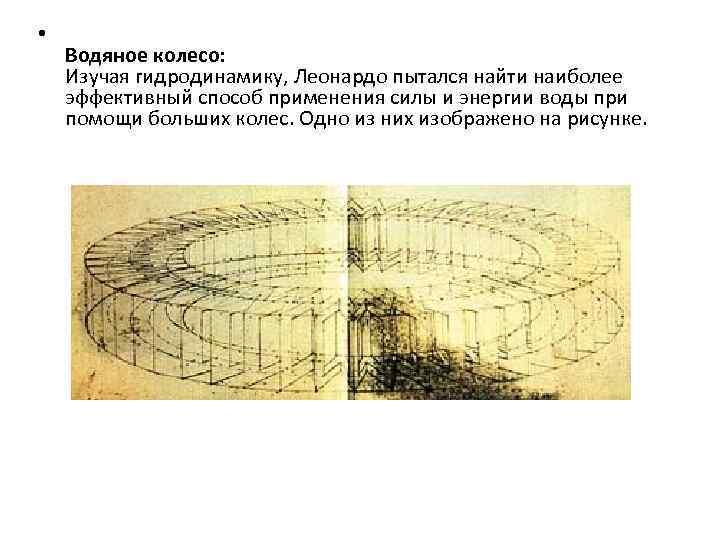 • Водяное колесо: Изучая гидродинамику, Леонардо пытался найти наиболее эффективный способ применения силы