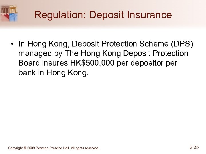 Regulation: Deposit Insurance • In Hong Kong, Deposit Protection Scheme (DPS) managed by The
