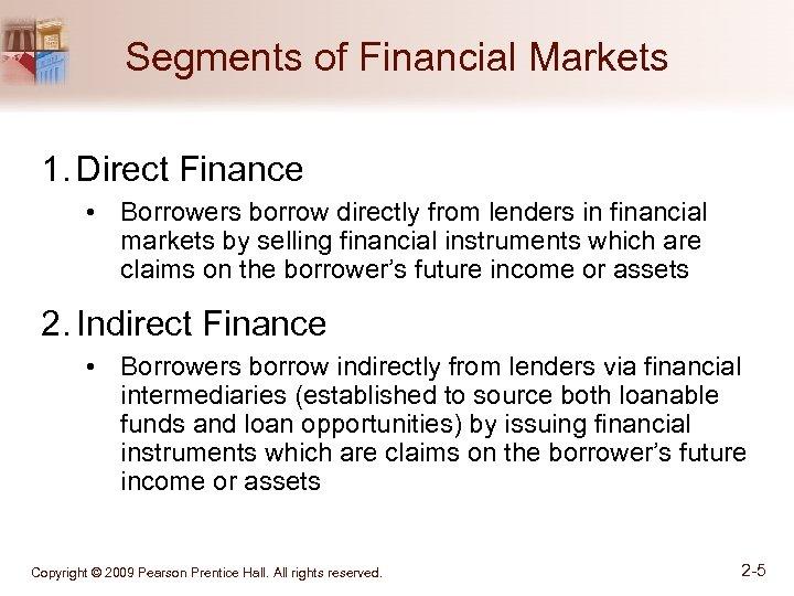 Segments of Financial Markets 1. Direct Finance • Borrowers borrow directly from lenders in