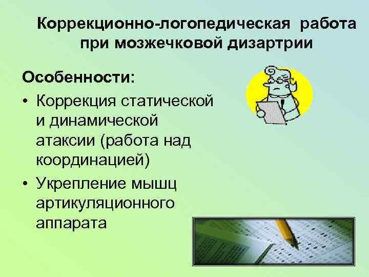 Коррекционно-логопедическая работа при мозжечковой дизартрии Особенности: • Коррекция статической и динамической атаксии (работа над