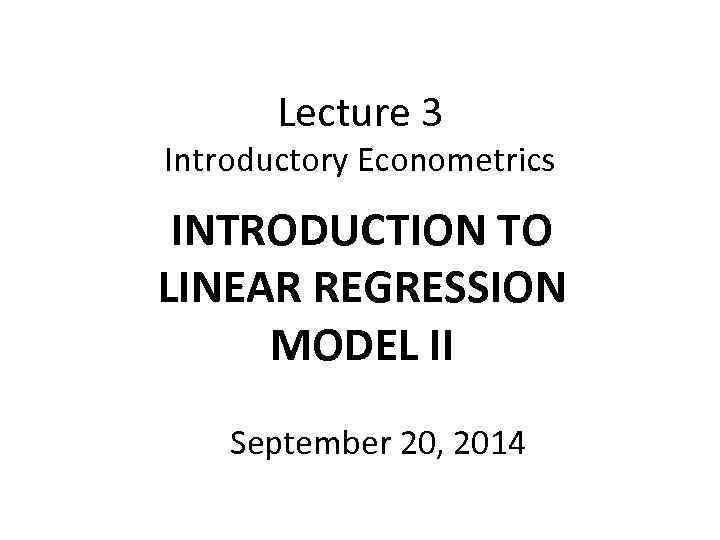 Lecture 3 Introductory Econometrics INTRODUCTION TO LINEAR REGRESSION MODEL II September 20, 2014