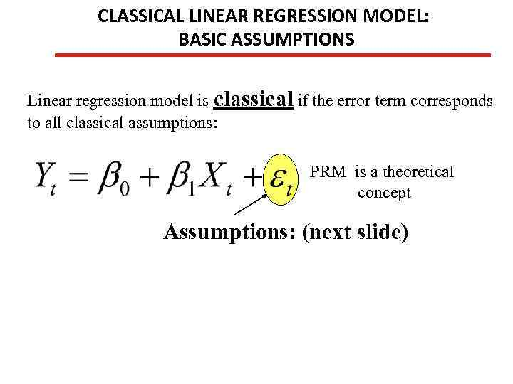 CLASSICAL LINEAR REGRESSION MODEL: BASIC ASSUMPTIONS Linear regression model is classical if the error