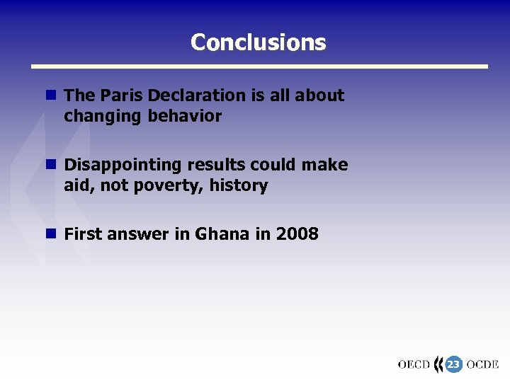 Conclusions The Paris Declaration is all about changing behavior Disappointing results could make aid,