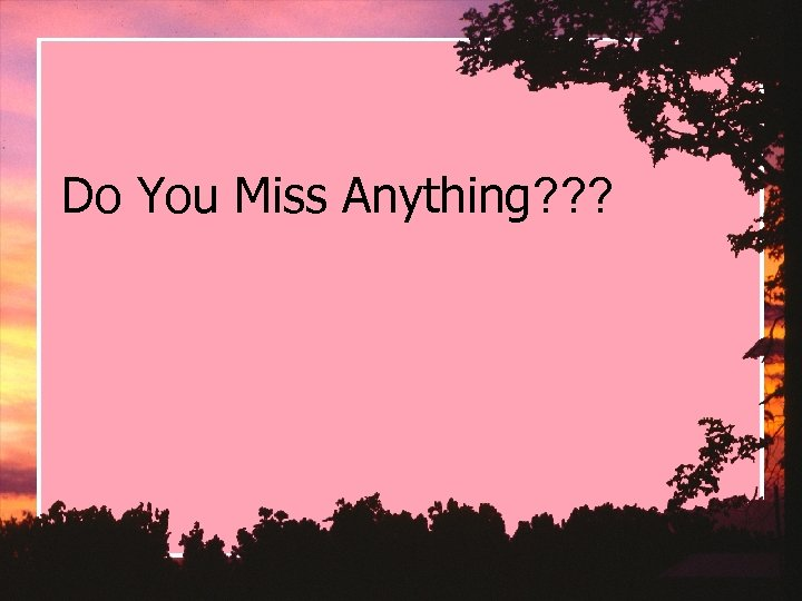 Do You Miss Anything? ? ?