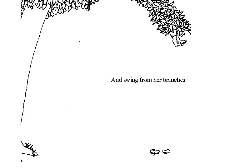 And swing from her branches