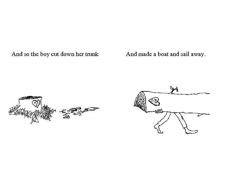And so the boy cut down her trunk And made a boat and sail